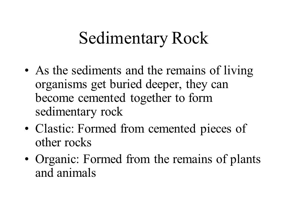 Sedimentary Rock As the sediments and the remains of living organisms get buried deeper, they can become cemented together to form sedimentary rock.