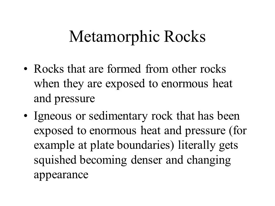 Metamorphic Rocks Rocks that are formed from other rocks when they are exposed to enormous heat and pressure.