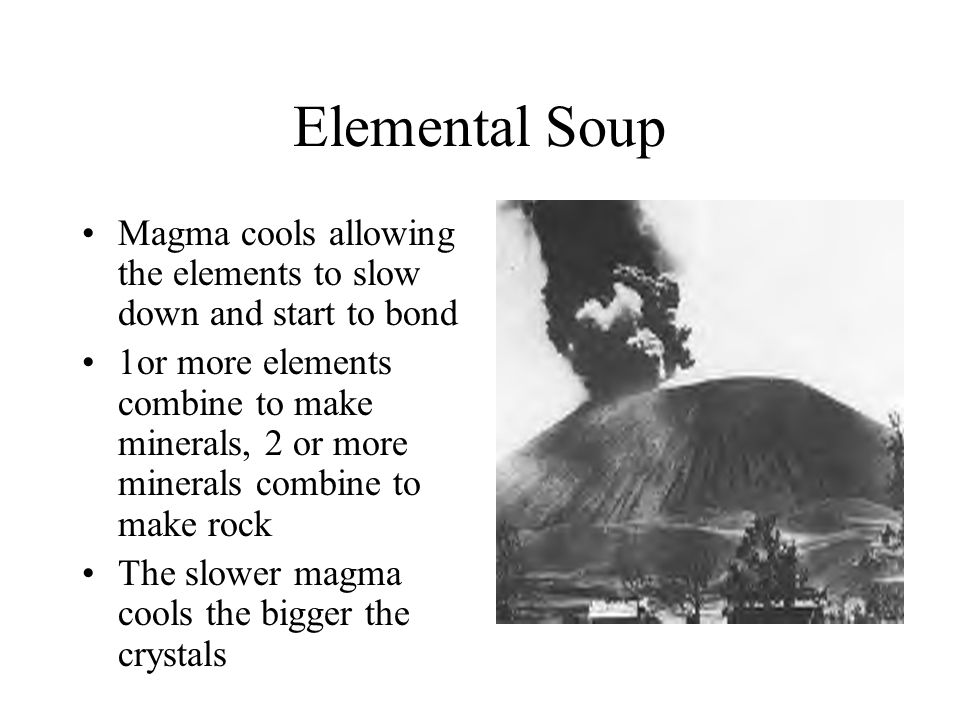 Elemental Soup Magma cools allowing the elements to slow down and start to bond.