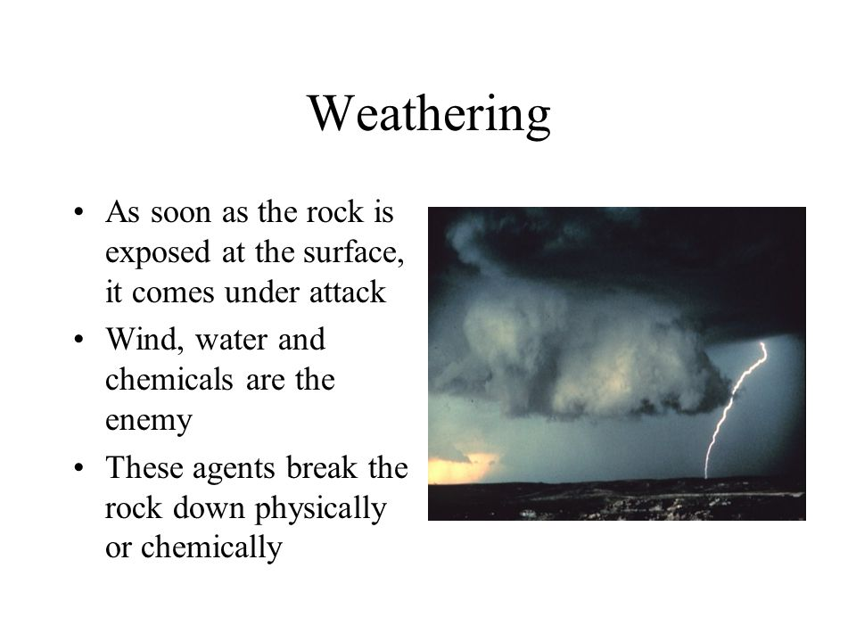 Weathering As soon as the rock is exposed at the surface, it comes under attack. Wind, water and chemicals are the enemy.