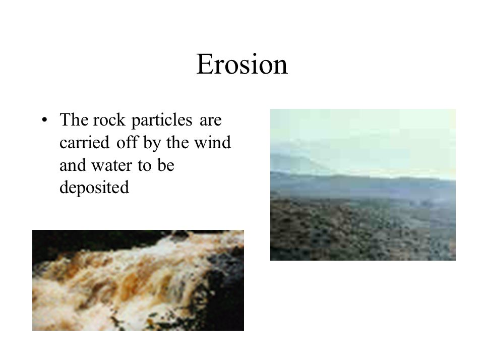 Erosion The rock particles are carried off by the wind and water to be deposited