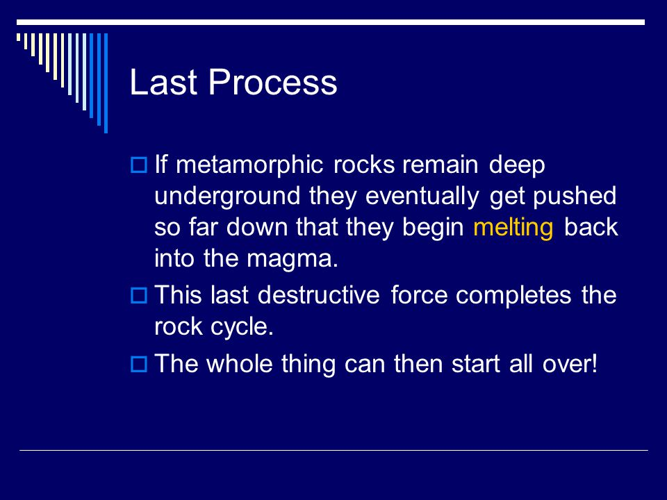 Last Process If metamorphic rocks remain deep underground they eventually get pushed so far down that they begin melting back into the magma.