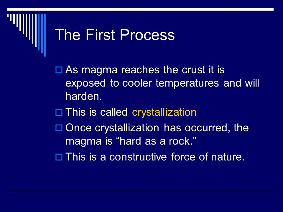 The First Process As magma reaches the crust it is exposed to cooler temperatures and will harden. This is called crystallization.