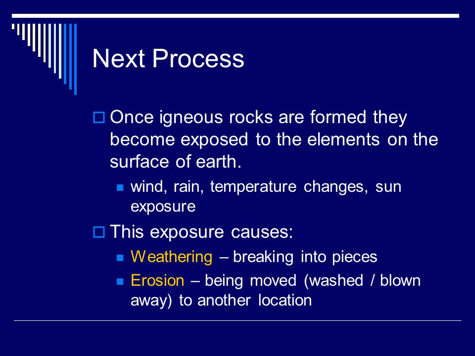Next Process Once igneous rocks are formed they become exposed to the elements on the surface of earth.