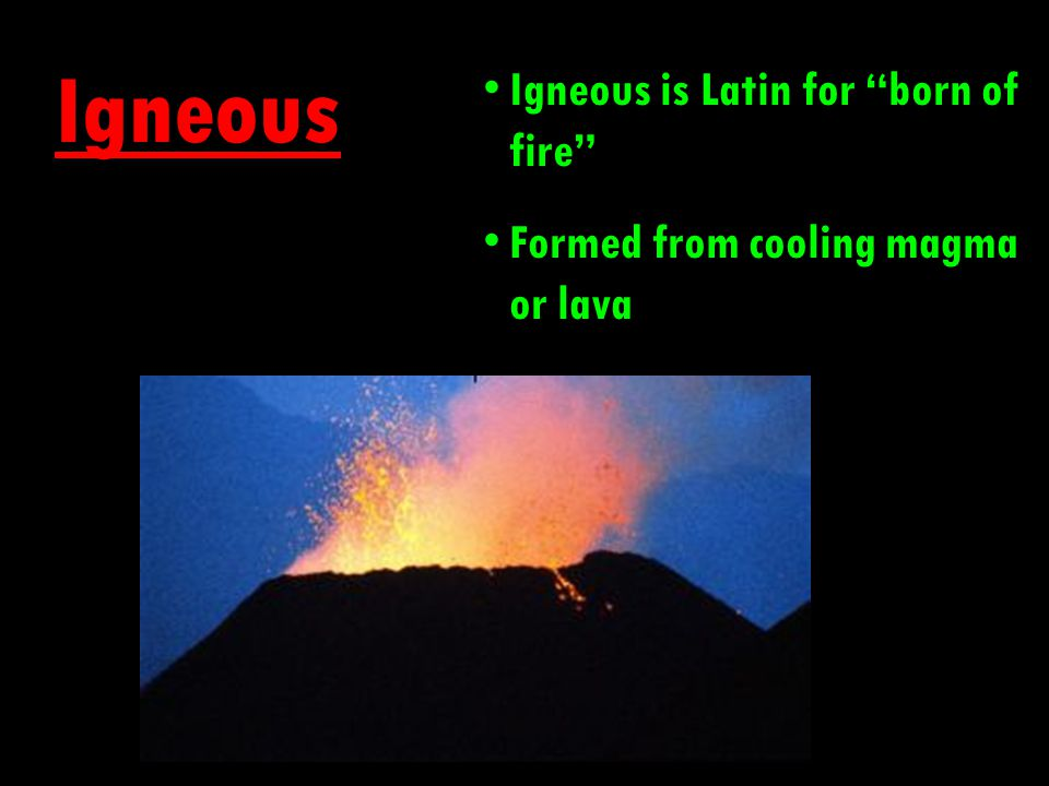 Igneous Igneous is Latin for born of fire