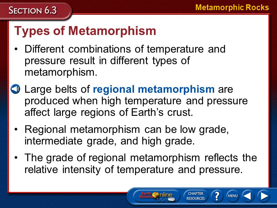 Metamorphic Rocks Types of Metamorphism. Different combinations of temperature and pressure result in different types of metamorphism.