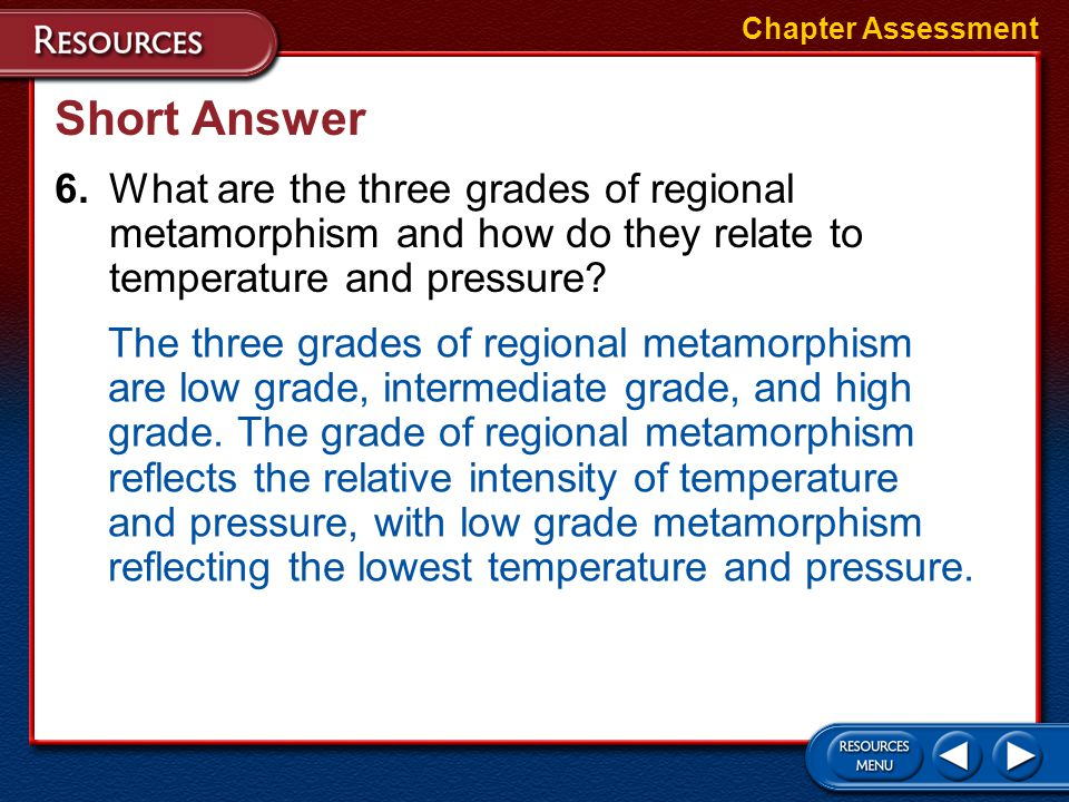 Chapter Assessment Short Answer. 6. What are the three grades of regional metamorphism and how do they relate to temperature and pressure