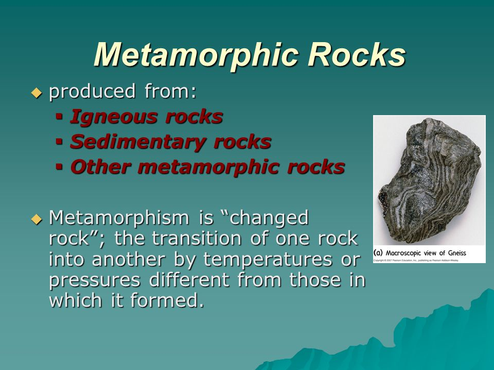 Metamorphic Rocks produced from: Igneous rocks Sedimentary rocks