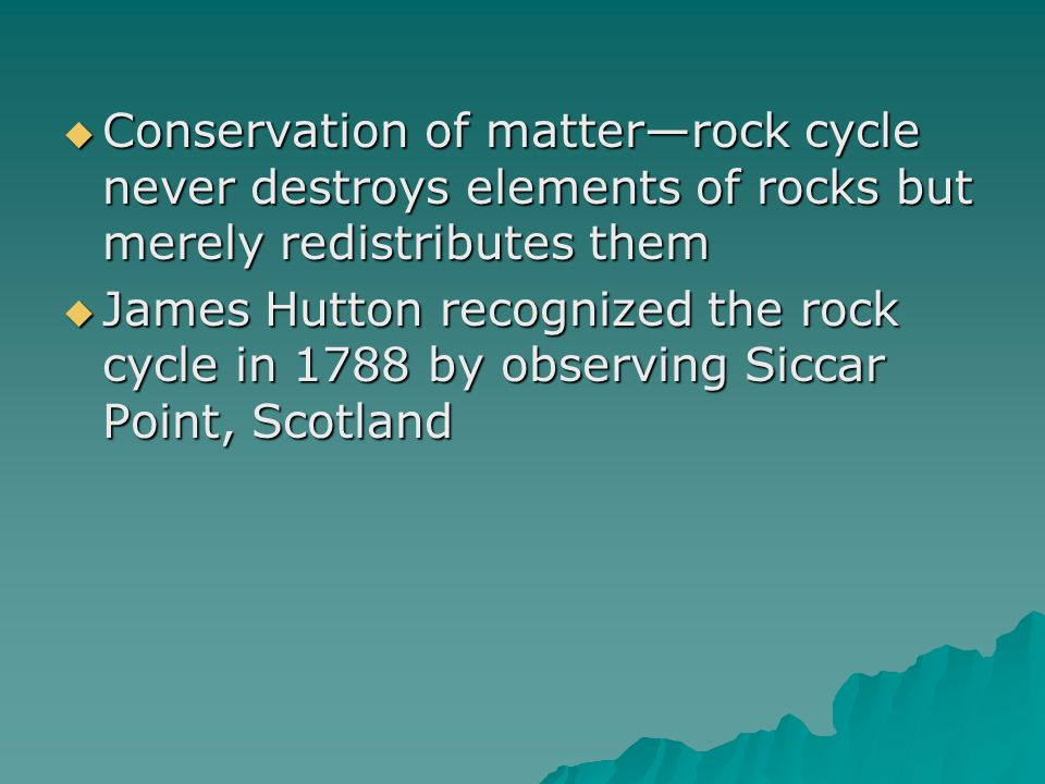 Conservation of matter—rock cycle never destroys elements of rocks but merely redistributes them