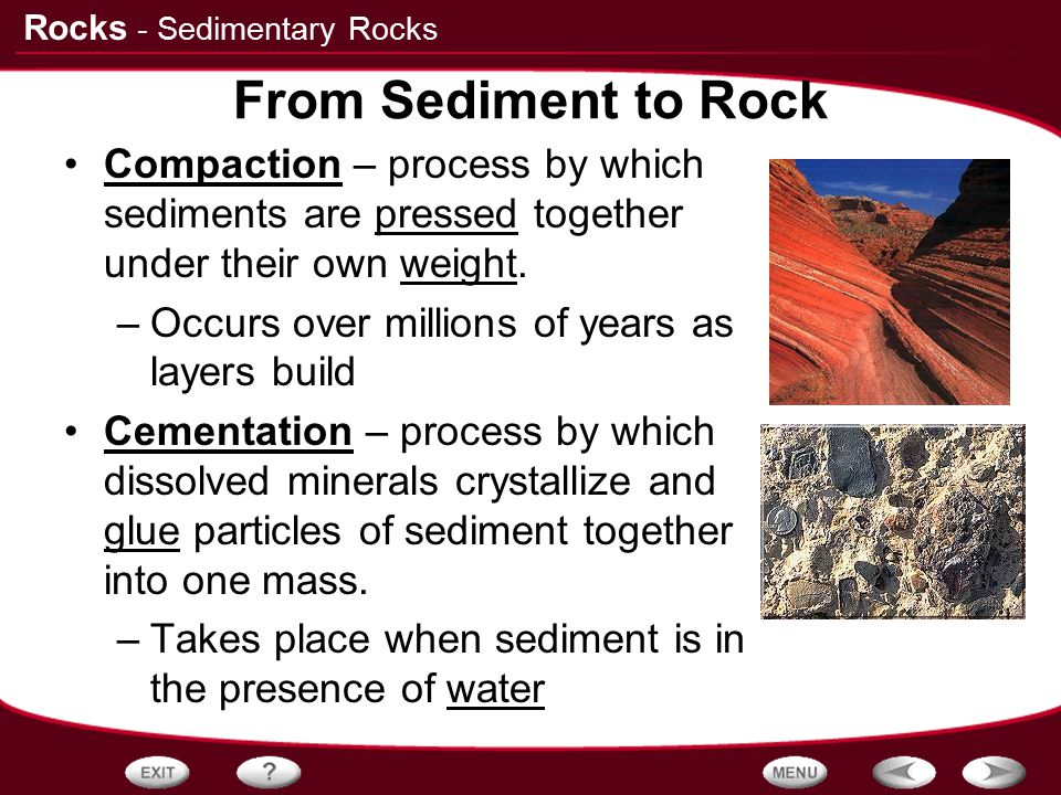 - Sedimentary Rocks From Sediment to Rock. Compaction – process by which sediments are pressed together under their own weight.