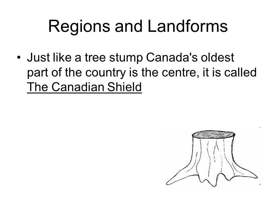 Regions and Landforms Just like a tree stump Canada s oldest part of the country is the centre, it is called The Canadian Shield.