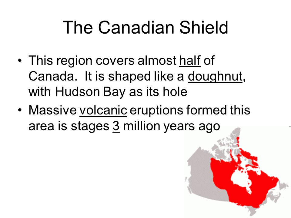 The Canadian Shield This region covers almost half of Canada. It is shaped like a doughnut, with Hudson Bay as its hole.