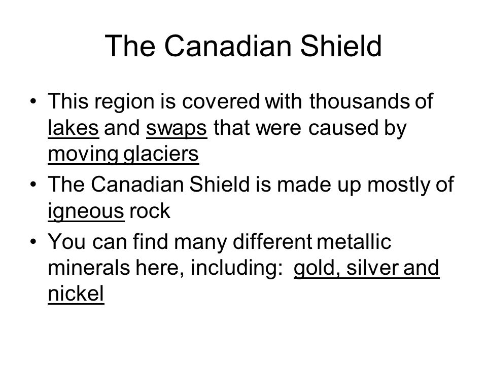The Canadian Shield This region is covered with thousands of lakes and swaps that were caused by moving glaciers.
