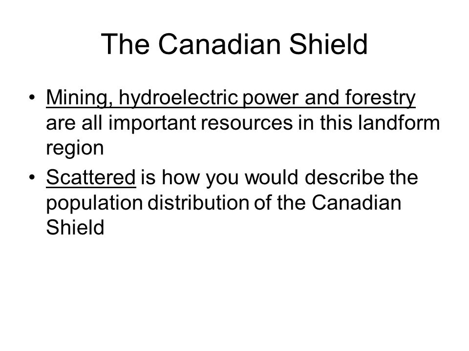 The Canadian Shield Mining, hydroelectric power and forestry are all important resources in this landform region.