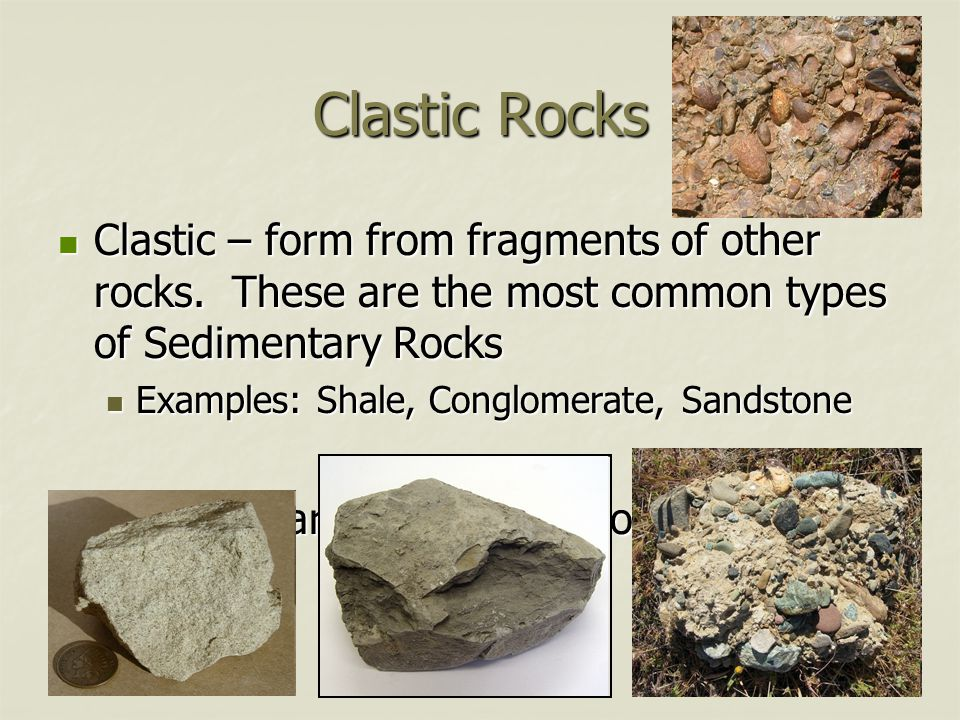 Clastic Rocks Clastic – form from fragments of other rocks. These are the most common types of Sedimentary Rocks.