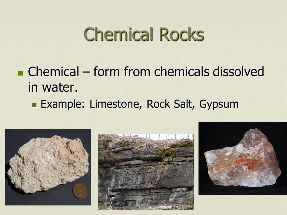Chemical Rocks Chemical – form from chemicals dissolved in water.