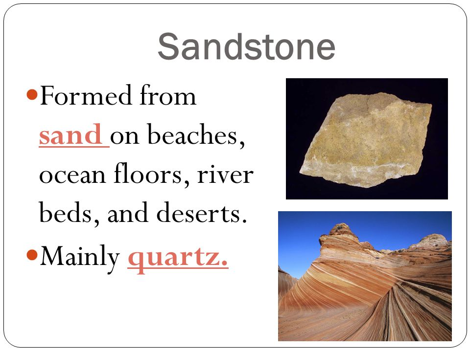 Sandstone Formed from sand on beaches, ocean floors, river beds, and deserts. Mainly quartz.