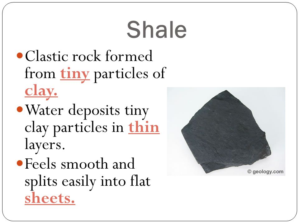 Shale Clastic rock formed from tiny particles of clay.