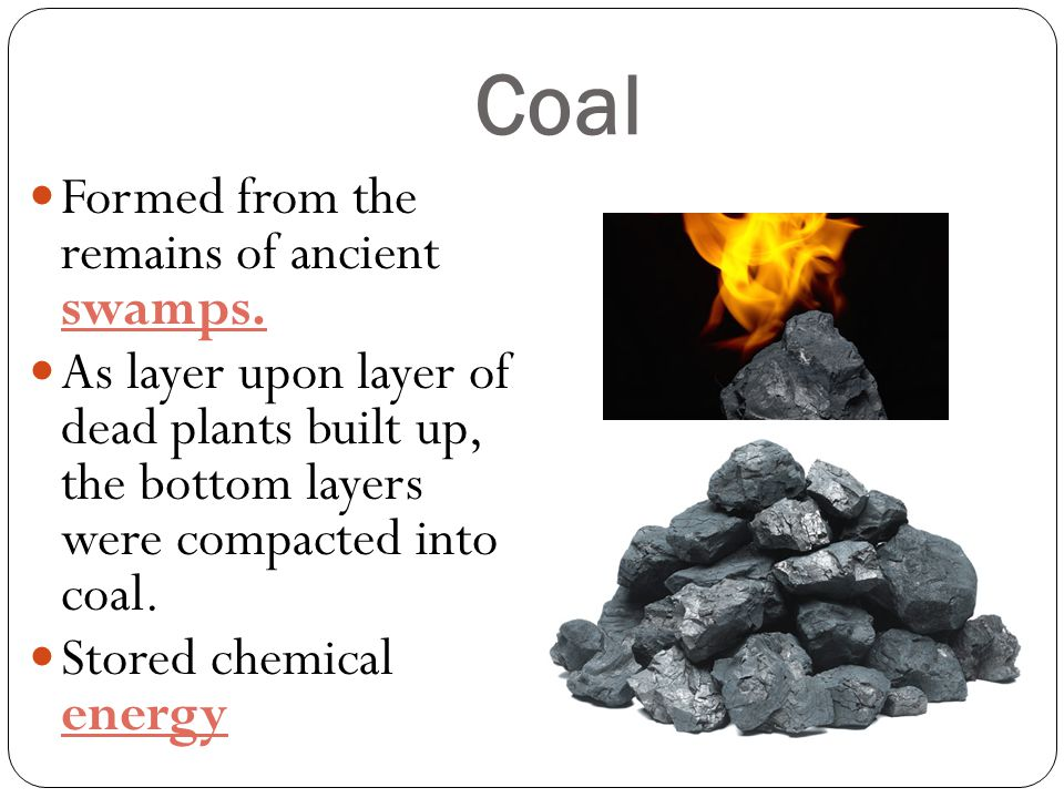 Coal Formed from the remains of ancient swamps.