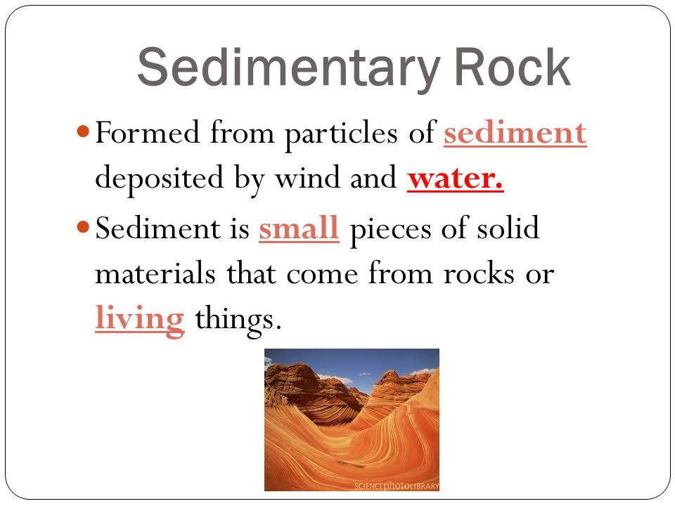 Sedimentary Rock Formed from particles of sediment deposited by wind and water.