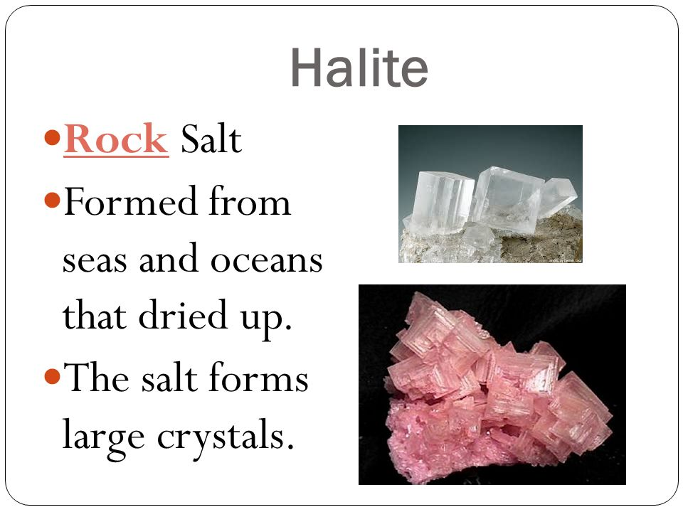 Halite Rock Salt Formed from seas and oceans that dried up.
