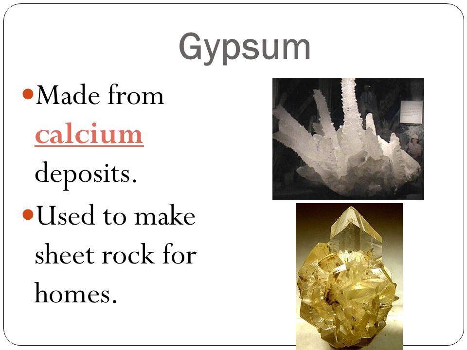 Gypsum Made from calcium deposits. Used to make sheet rock for homes.