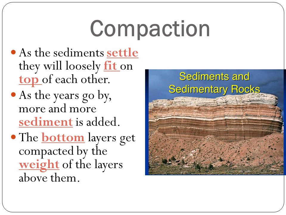 Compaction As the sediments settle they will loosely fit on top of each other. As the years go by, more and more sediment is added.