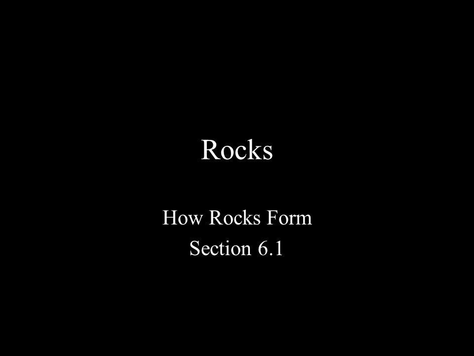 Rocks How Rocks Form Section 6.1