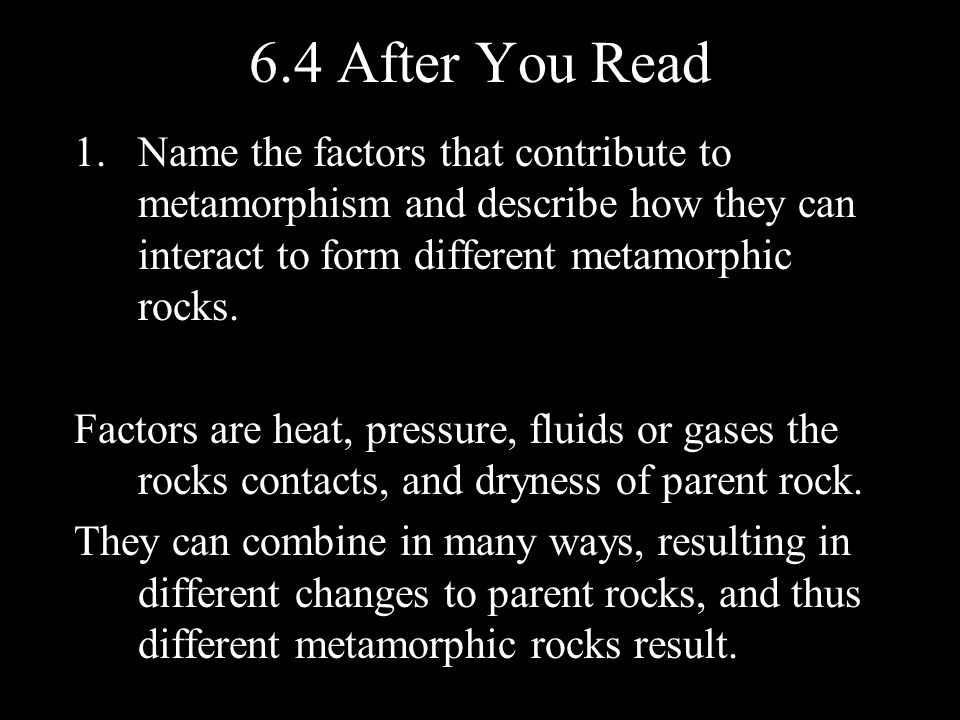 6.4 After You Read Name the factors that contribute to metamorphism and describe how they can interact to form different metamorphic rocks.