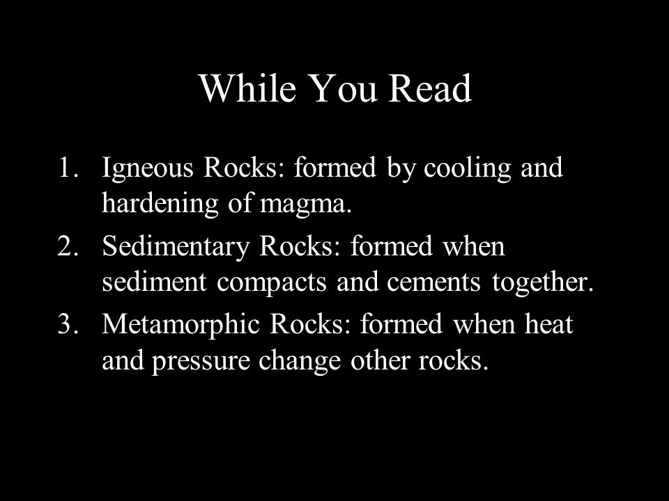 While You Read Igneous Rocks: formed by cooling and hardening of magma. Sedimentary Rocks: formed when sediment compacts and cements together.