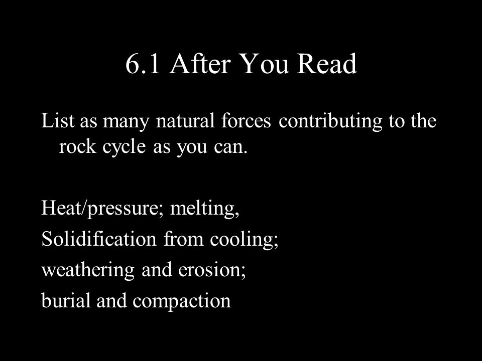 6.1 After You Read List as many natural forces contributing to the rock cycle as you can. Heat/pressure; melting,