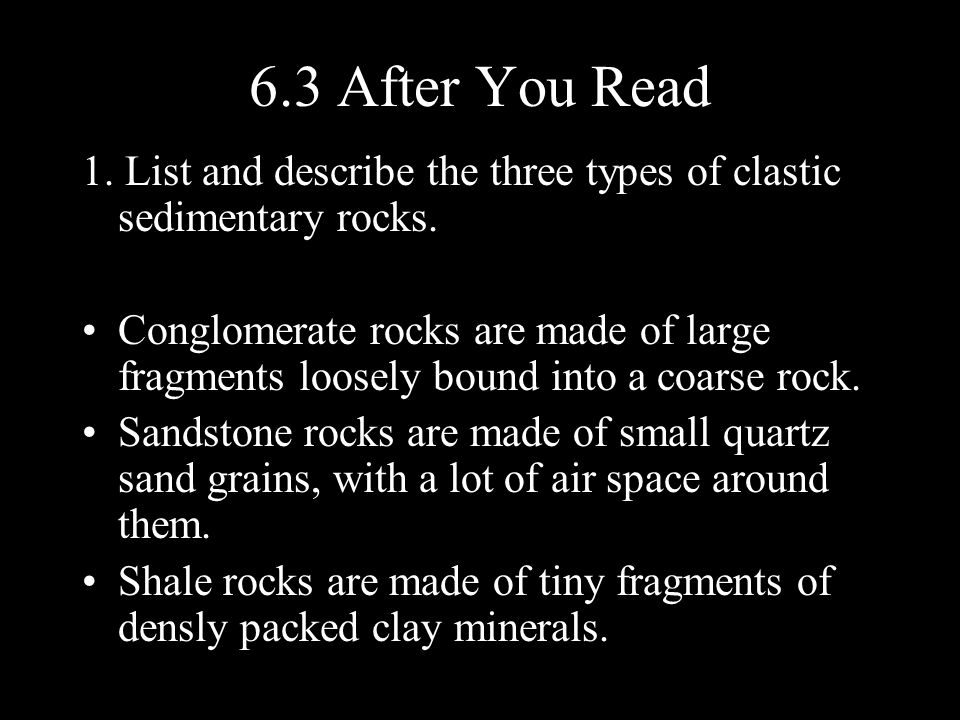 6.3 After You Read 1. List and describe the three types of clastic sedimentary rocks.