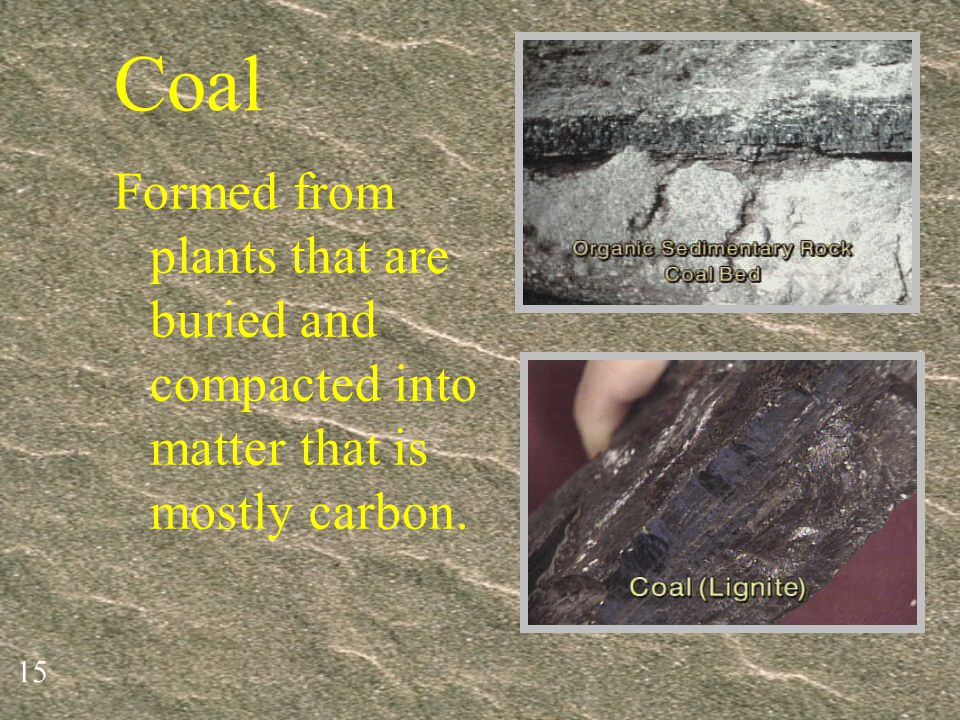 Coal Formed from plants that are buried and compacted into matter that is mostly carbon.