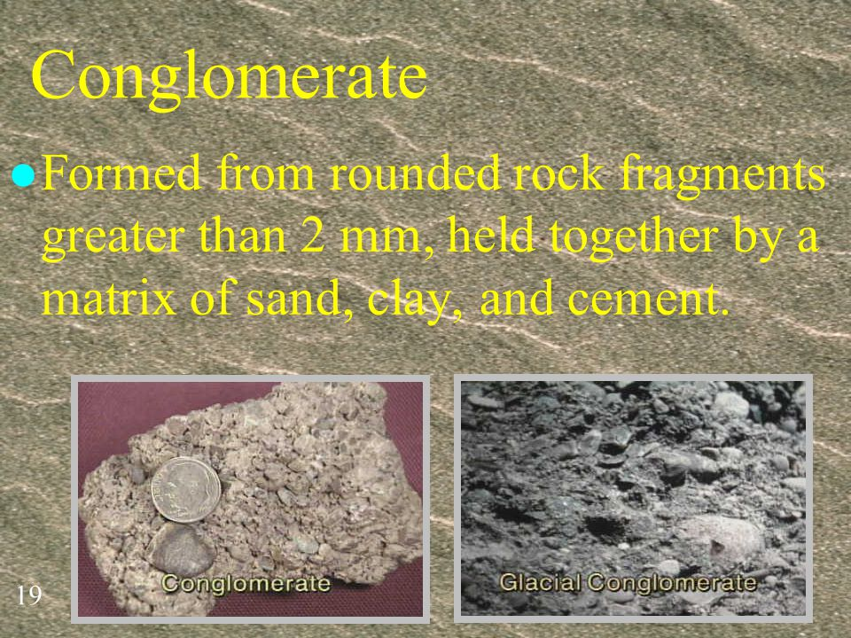 Conglomerate Formed from rounded rock fragments greater than 2 mm, held together by a matrix of sand, clay, and cement.