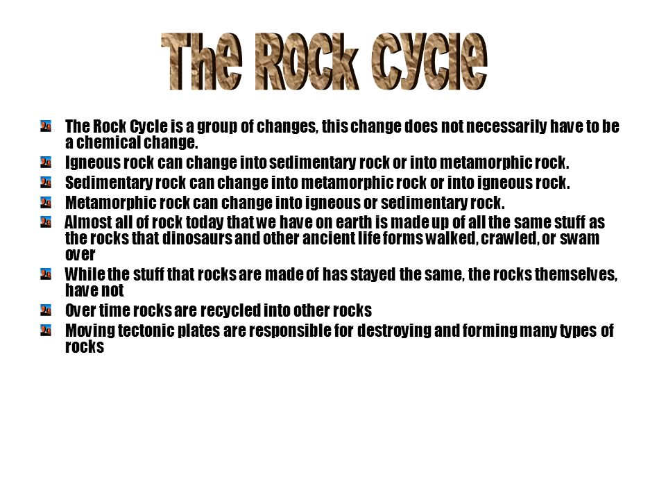 The Rock Cycle The Rock Cycle is a group of changes, this change does not necessarily have to be a chemical change.
