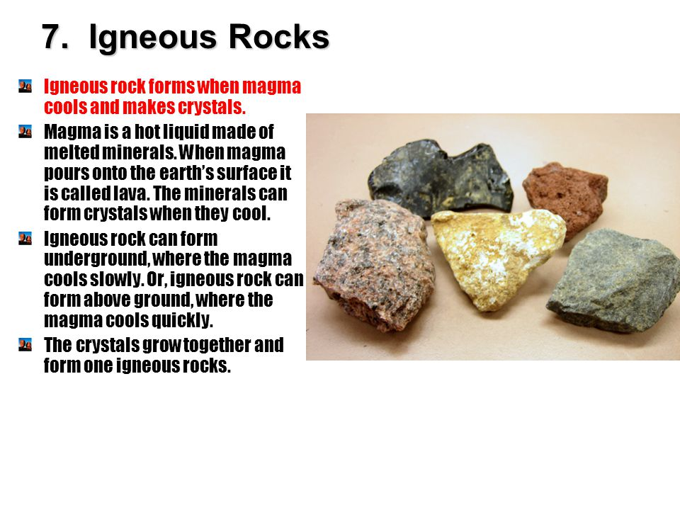 7. Igneous Rocks Igneous rock forms when magma cools and makes crystals.
