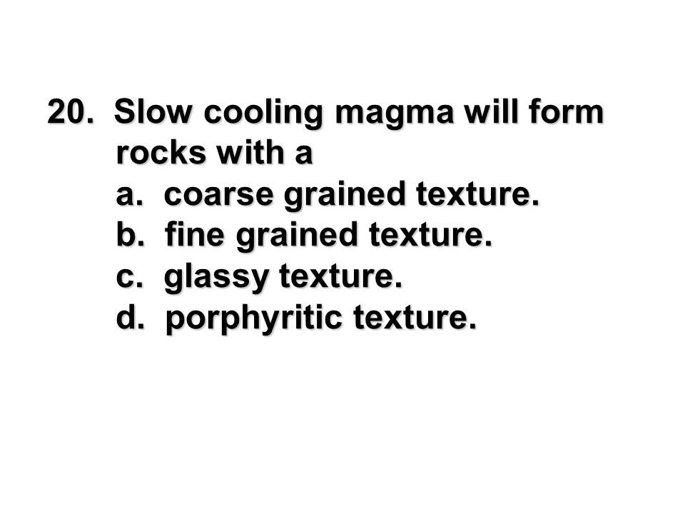 20. Slow cooling magma will form rocks with a