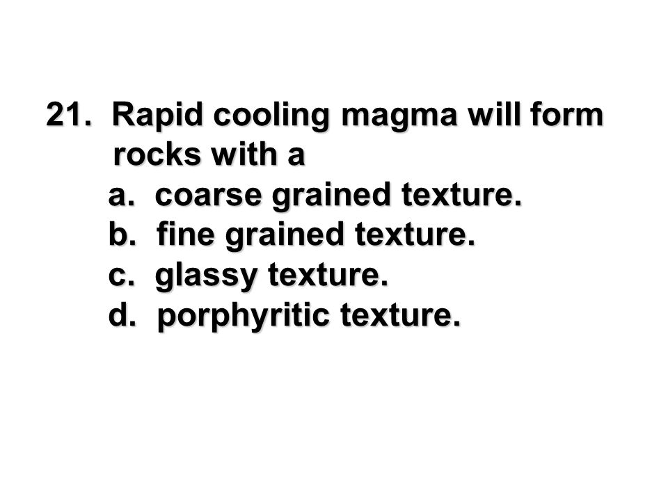 Rapid cooling magma will form rocks with a
