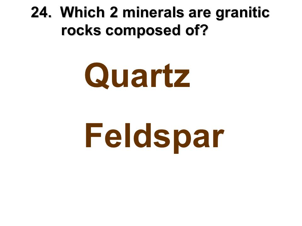 24. Which 2 minerals are granitic rocks composed of