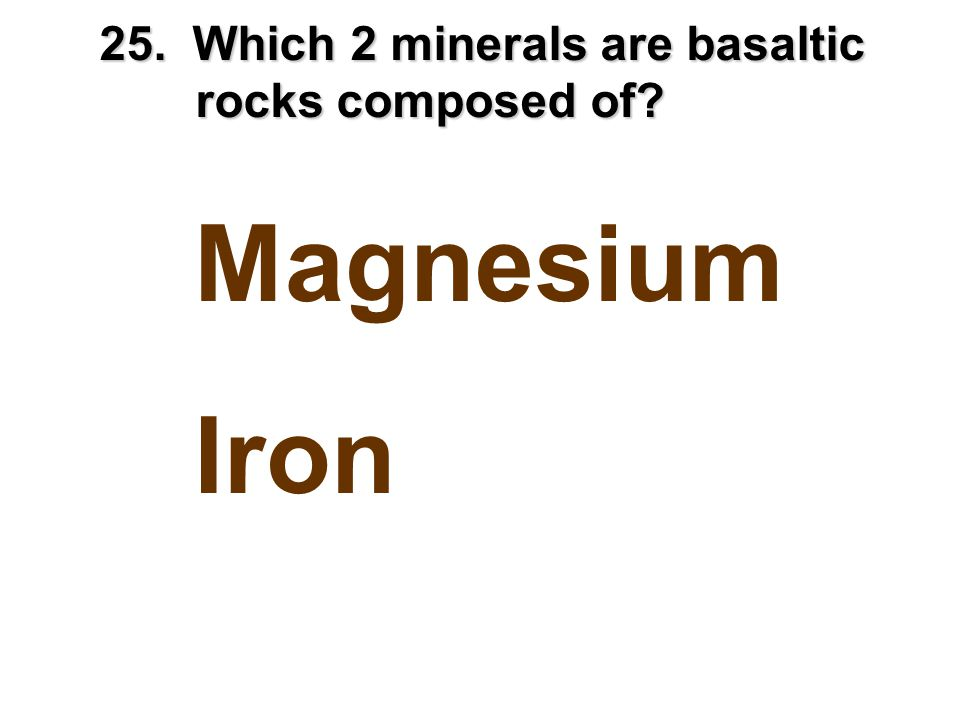 25. Which 2 minerals are basaltic rocks composed of