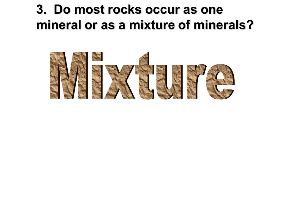 3. Do most rocks occur as one mineral or as a mixture of minerals