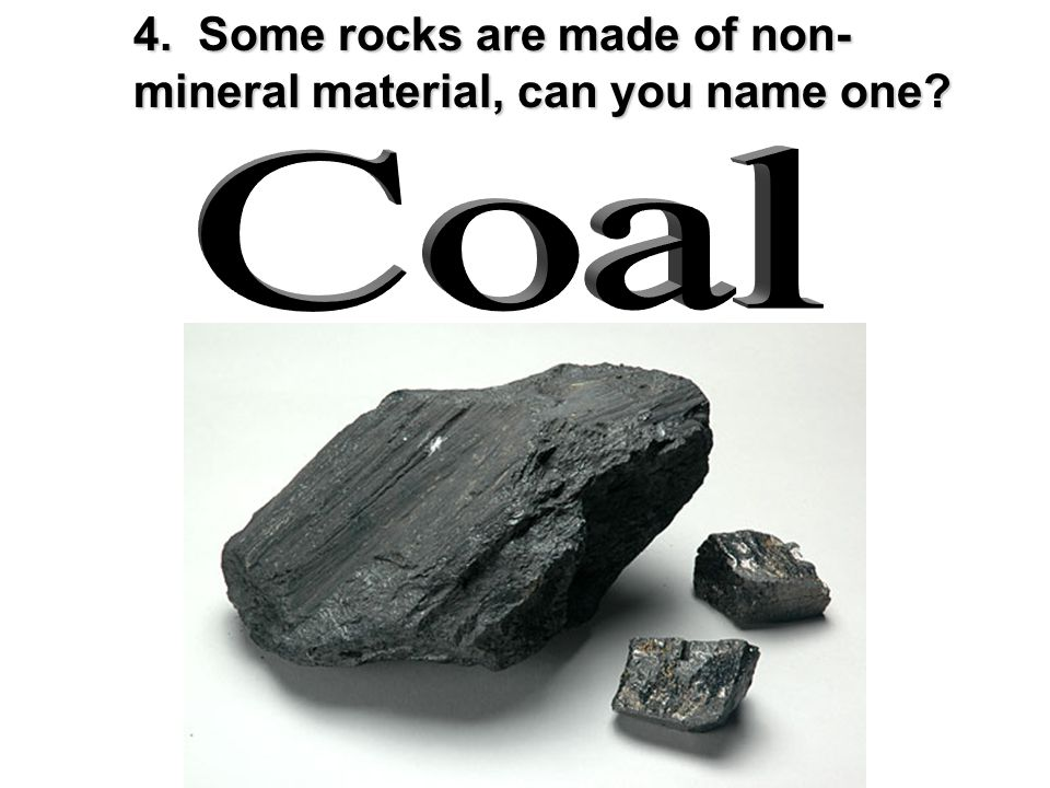 4. Some rocks are made of non-mineral material, can you name one