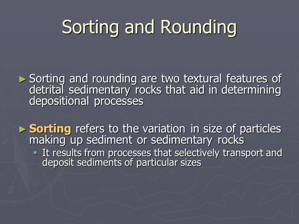 Sorting and Rounding Sorting and rounding are two textural features of detrital sedimentary rocks that aid in determining depositional processes.