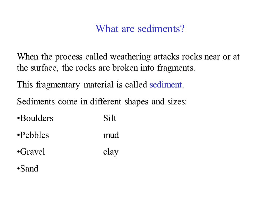 What are sediments When the process called weathering attacks rocks near or at the surface, the rocks are broken into fragments.