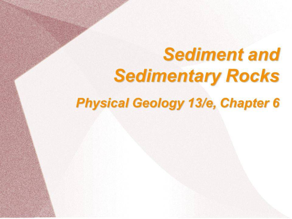 Sediment and Sedimentary Rocks Physical Geology 13/e, Chapter 6