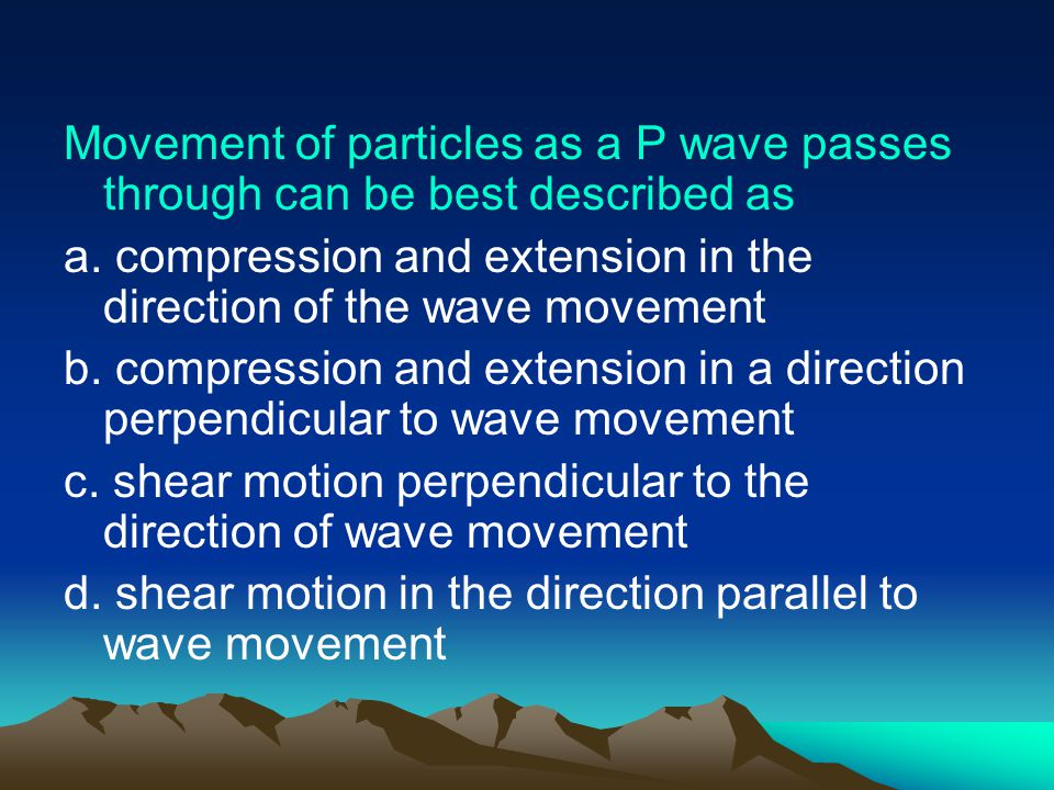 Movement of particles as a P wave passes through can be best described as