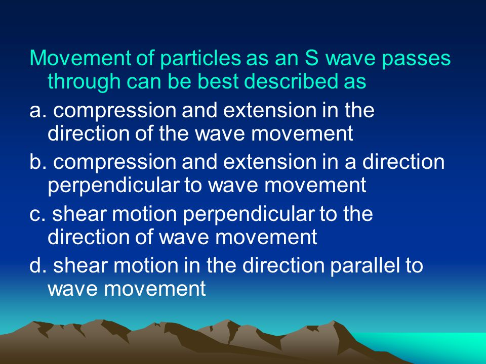 Movement of particles as an S wave passes through can be best described as
