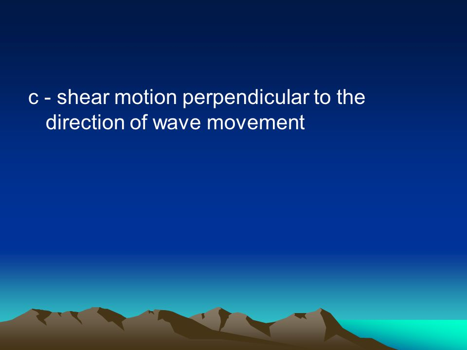 c - shear motion perpendicular to the direction of wave movement