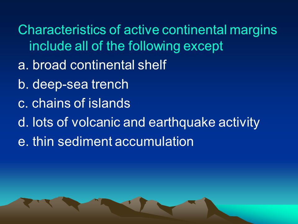 Characteristics of active continental margins include all of the following except