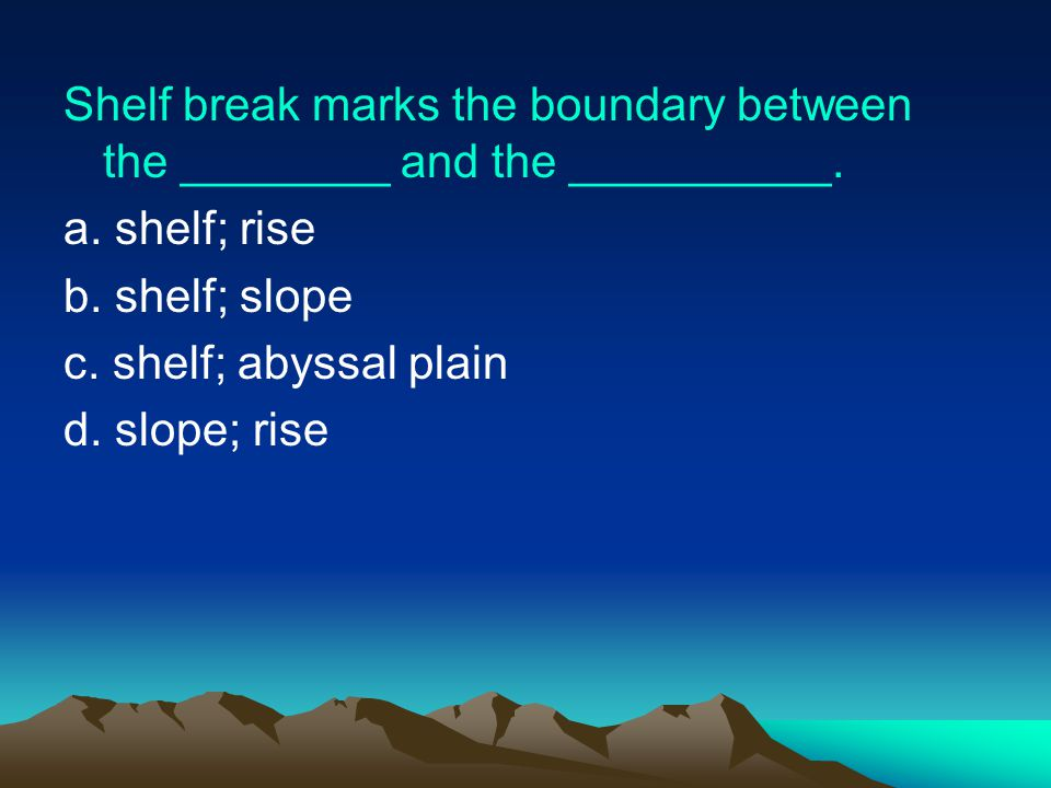 Shelf break marks the boundary between the ________ and the __________.